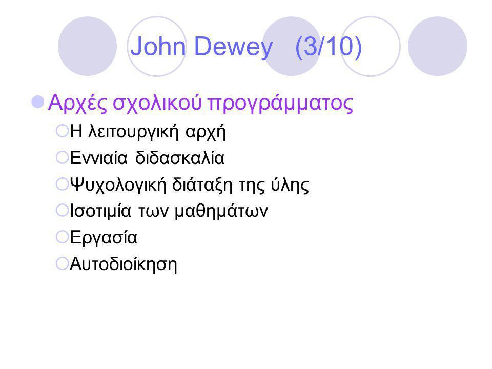 John Dewey (3/10)  Αρχές σχολικού προγράμματος  Η λειτουργική αρχή  Εννιαία διδασκαλία  Ψυχολογική διάταξη της ύλης  Ισοτιμία των μαθημάτων  Εργασία  Αυτοδιοίκηση