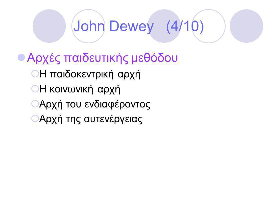 John Dewey (4/10)  Αρχές παιδευτικής μεθόδου  Η παιδοκεντρική αρχή  Η κοινωνική αρχή  Αρχή του ενδιαφέροντος  Αρχή της αυτενέργειας