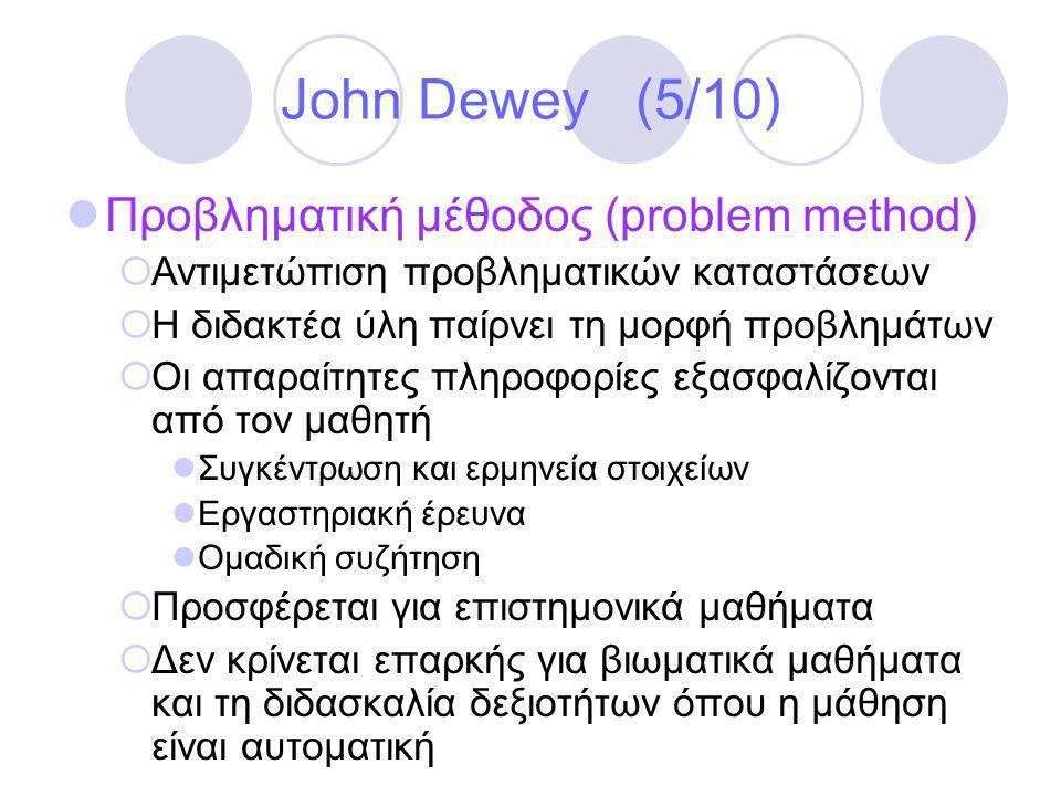 John Dewey (5/10)  Προβληματική μέθοδος (problem method)  Αντιμετώπιση προβληματικών καταστάσεων  Η διδακτέα ύλη παίρνει τη μορφή προβλημάτων  Οι απαραίτητες πληροφορίες εξασφαλίζονται από τον μαθητή  Συγκέντρωση και ερμηνεία στοιχείων  Εργαστηριακή έρευνα  Ομαδική συζήτηση  Προσφέρεται για επιστημονικά μαθήματα  Δεν κρίνεται επαρκής για βιωματικά μαθήματα και τη διδασκαλία δεξιοτήτων όπου η μάθηση είναι αυτοματική