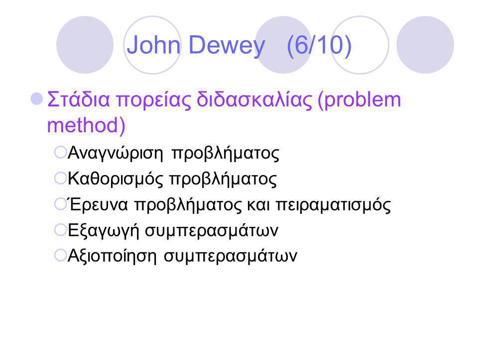 John Dewey (6/10)  Στάδια πορείας διδασκαλίας (problem method)  Αναγνώριση προβλήματος  Καθορισμός προβλήματος  Έρευνα προβλήματος και πειραματισμός  Εξαγωγή συμπερασμάτων  Αξιοποίηση συμπερασμάτων