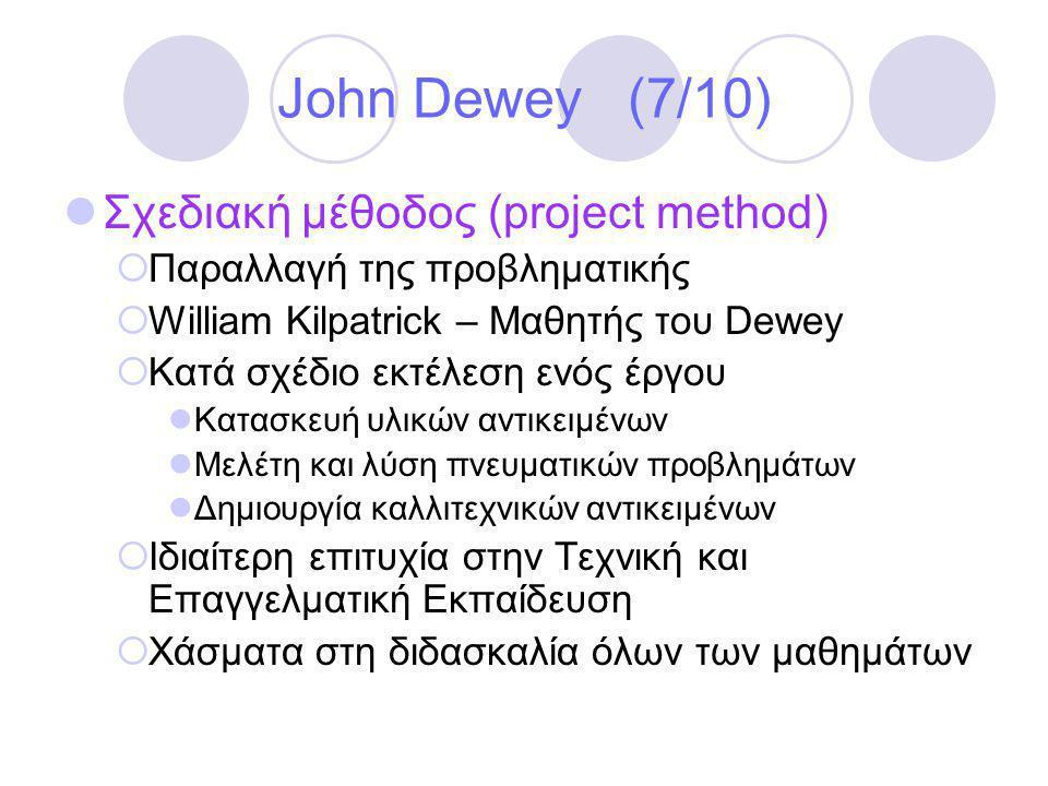 John Dewey (7/10)  Σχεδιακή μέθοδος (project method)  Παραλλαγή της προβληματικής  William Kilpatrick – Μαθητής του Dewey  Κατά σχέδιο εκτέλεση ενός έργου  Κατασκευή υλικών αντικειμένων  Μελέτη και λύση πνευματικών προβλημάτων  Δημιουργία καλλιτεχνικών αντικειμένων  Ιδιαίτερη επιτυχία στην Τεχνική και Επαγγελματική Εκπαίδευση  Χάσματα στη διδασκαλία όλων των μαθημάτων