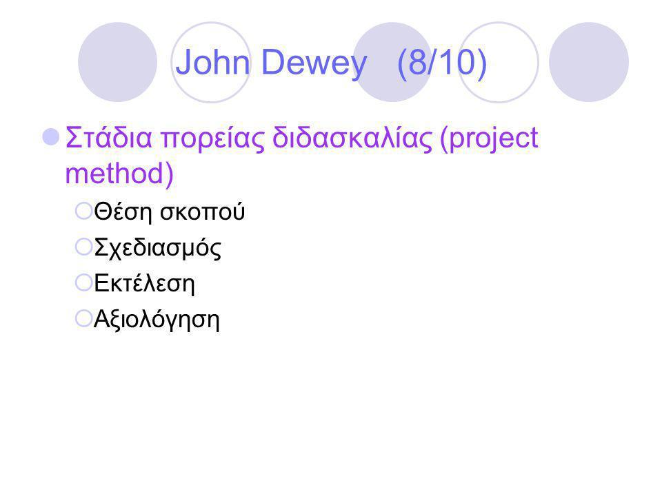 John Dewey (8/10)  Στάδια πορείας διδασκαλίας (project method)  Θέση σκοπού  Σχεδιασμός  Εκτέλεση  Αξιολόγηση