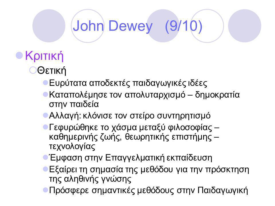 John Dewey (9/10)  Κριτική  Θετική  Ευρύτατα αποδεκτές παιδαγωγικές ιδέες  Καταπολέμησε τον απολυταρχισμό – δημοκρατία στην παιδεία  Αλλαγή: κλόνισε τον στείρο συντηρητισμό  Γεφυρώθηκε το χάσμα μεταξύ φιλοσοφίας – καθημερινής ζωής, θεωρητικής επιστήμης – τεχνολογίας  Έμφαση στην Επαγγελματική εκπαίδευση  Εξαίρει τη σημασία της μεθόδου για την πρόσκτηση της αληθινής γνώσης  Πρόσφερε σημαντικές μεθόδους στην Παιδαγωγική