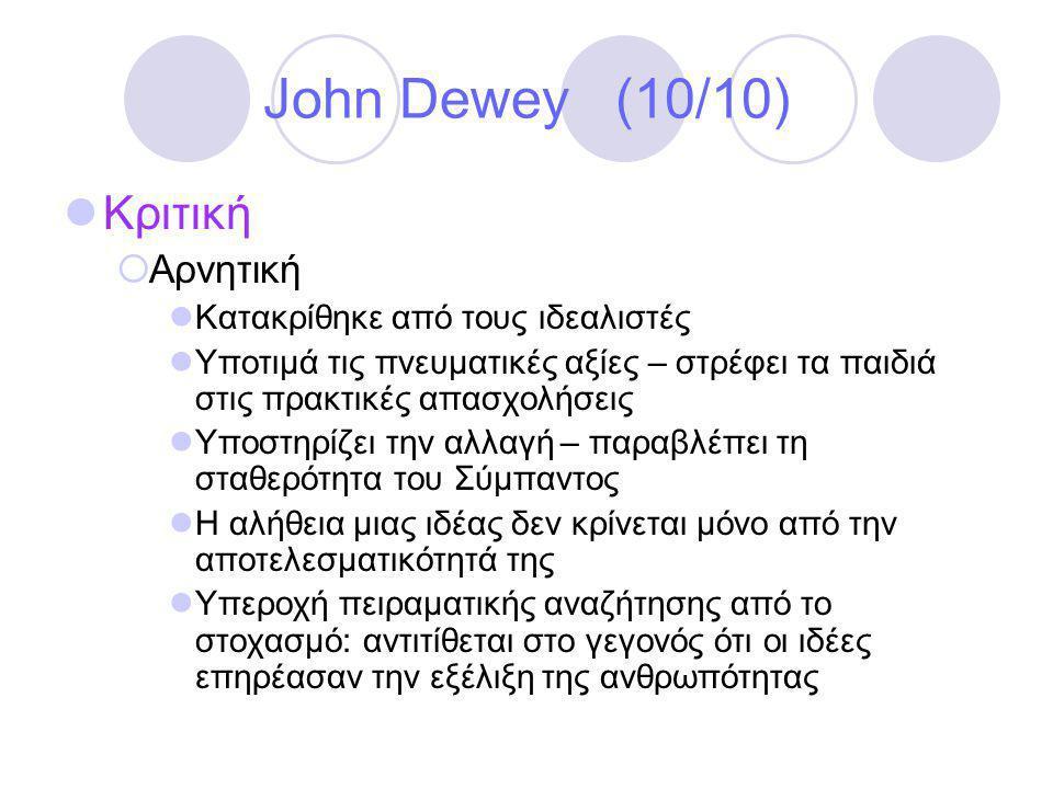 John Dewey (10/10)  Κριτική  Αρνητική  Κατακρίθηκε από τους ιδεαλιστές  Υποτιμά τις πνευματικές αξίες – στρέφει τα παιδιά στις πρακτικές απασχολήσεις  Υποστηρίζει την αλλαγή – παραβλέπει τη σταθερότητα του Σύμπαντος  Η αλήθεια μιας ιδέας δεν κρίνεται μόνο από την αποτελεσματικότητά της  Υπεροχή πειραματικής αναζήτησης από το στοχασμό: αντιτίθεται στο γεγονός ότι οι ιδέες επηρέασαν την εξέλιξη της ανθρωπότητας