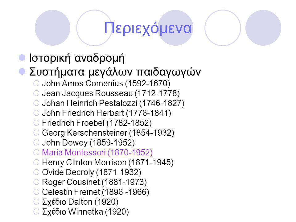 Περιεχόμενα  Ιστορική αναδρομή  Συστήματα μεγάλων παιδαγωγών  John Amos Comenius (1592-1670)  Jean Jacques Rousseau (1712-1778)  Johan Heinrich Pestalozzi (1746-1827)  John Friedrich Herbart (1776-1841)  Friedrich Froebel (1782-1852)  Georg Kerschensteiner (1854-1932)  John Dewey (1859-1952)  Maria Montessori (1870-1952)  Henry Clinton Morrison (1871-1945)  Ovide Decroly (1871-1932)  Roger Cousinet (1881-1973)  Celestin Freinet (1896 -1966)  Σχέδιο Dalton (1920)  Σχέδιο Winnetka (1920)