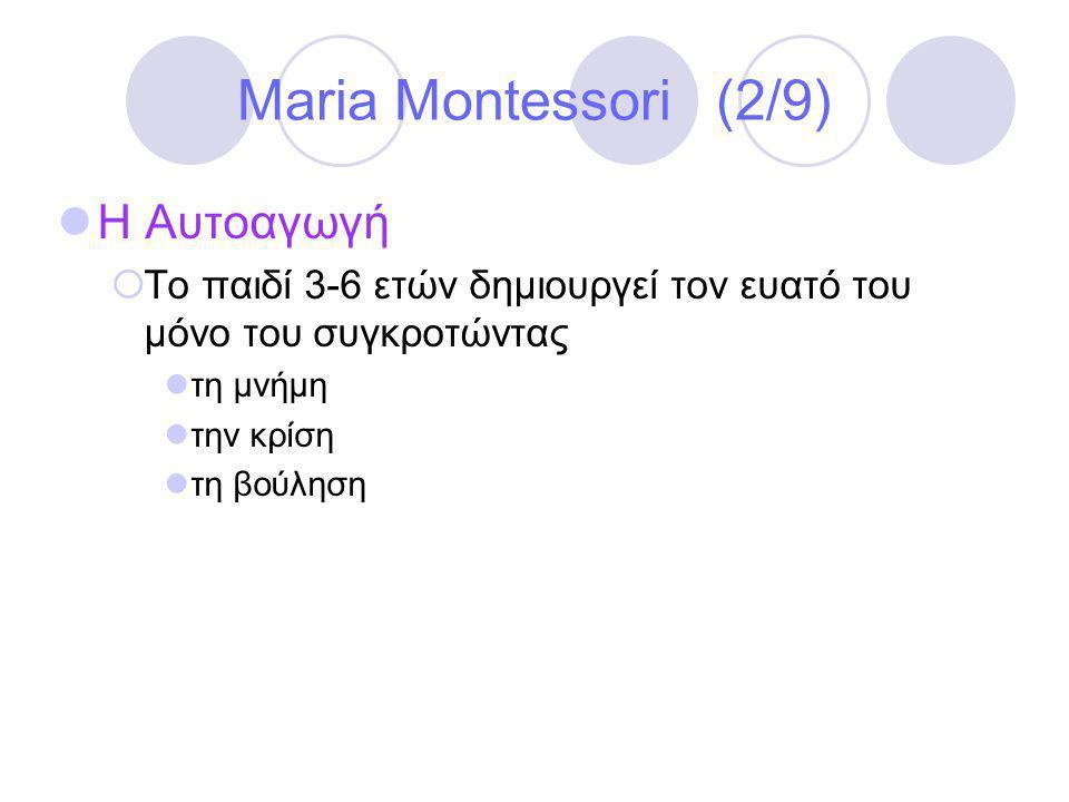 Maria Montessori (2/9)  Η Αυτοαγωγή  Το παιδί 3-6 ετών δημιουργεί τον ευατό του μόνο του συγκροτώντας  τη μνήμη  την κρίση  τη βούληση