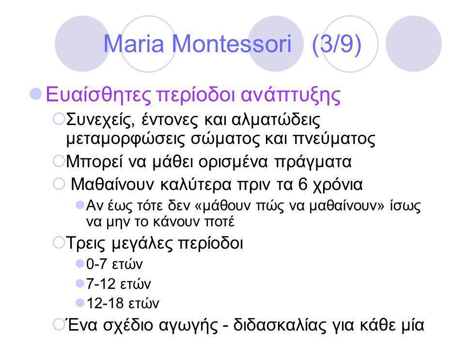Maria Montessori (3/9)  Ευαίσθητες περίοδοι ανάπτυξης  Συνεχείς, έντονες και αλματώδεις μεταμορφώσεις σώματος και πνεύματος  Μπορεί να μάθει ορισμένα πράγματα  Μαθαίνουν καλύτερα πριν τα 6 χρόνια  Αν έως τότε δεν «μάθουν πώς να μαθαίνουν» ίσως να μην το κάνουν ποτέ  Τρεις μεγάλες περίοδοι  0-7 ετών  7-12 ετών  12-18 ετών  Ένα σχέδιο αγωγής - διδασκαλίας για κάθε μία