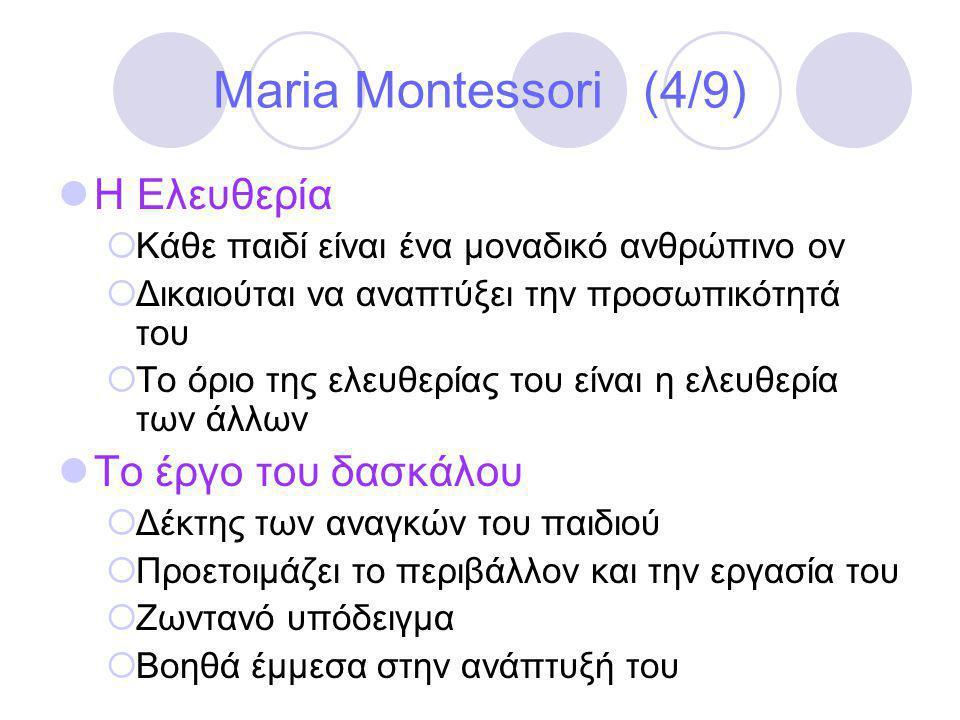 Maria Montessori (4/9)  Η Ελευθερία  Κάθε παιδί είναι ένα μοναδικό ανθρώπινο ον  Δικαιούται να αναπτύξει την προσωπικότητά του  Το όριο της ελευθερίας του είναι η ελευθερία των άλλων  Το έργο του δασκάλου  Δέκτης των αναγκών του παιδιού  Προετοιμάζει το περιβάλλον και την εργασία του  Ζωντανό υπόδειγμα  Βοηθά έμμεσα στην ανάπτυξή του