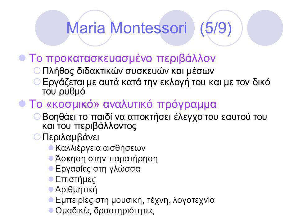 Maria Montessori (5/9)  Το προκατασκευασμένο περιβάλλον  Πλήθος διδακτικών συσκευών και μέσων  Εργάζεται με αυτά κατά την εκλογή του και με τον δικό του ρυθμό  Το «κοσμικό» αναλυτικό πρόγραμμα  Βοηθάει το παιδί να αποκτήσει έλεγχο του εαυτού του και του περιβάλλοντος  Περιλαμβάνει  Καλλιέργεια αισθήσεων  Άσκηση στην παρατήρηση  Εργασίες στη γλώσσα  Επιστήμες  Αριθμητική  Εμπειρίες στη μουσική, τέχνη, λογοτεχνία  Ομαδικές δραστηριότητες