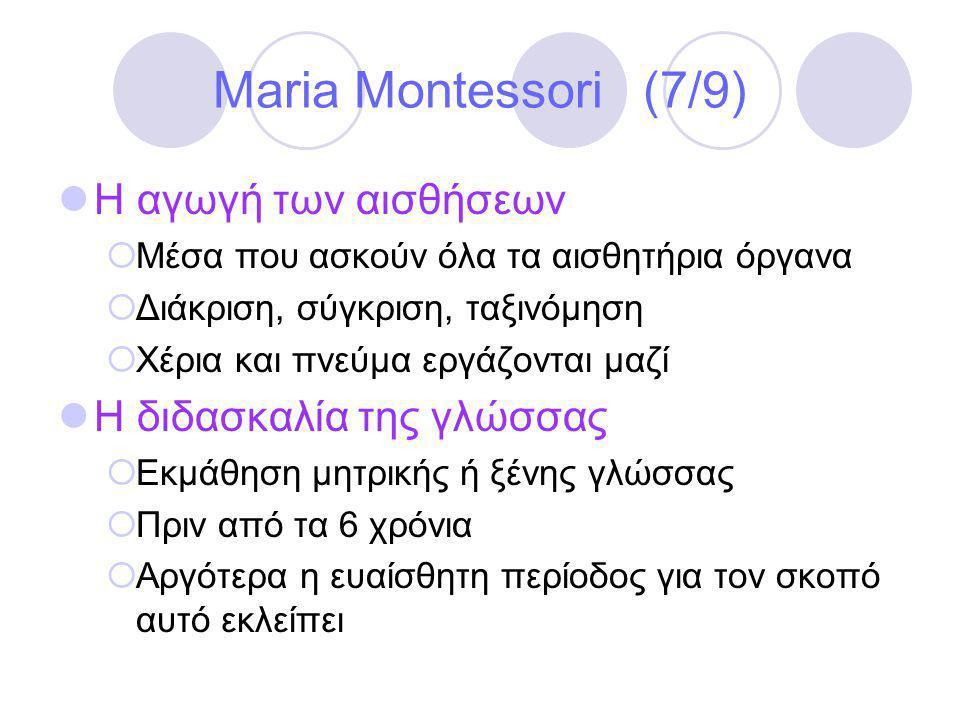 Maria Montessori (7/9)  Η αγωγή των αισθήσεων  Μέσα που ασκούν όλα τα αισθητήρια όργανα  Διάκριση, σύγκριση, ταξινόμηση  Χέρια και πνεύμα εργάζονται μαζί  Η διδασκαλία της γλώσσας  Εκμάθηση μητρικής ή ξένης γλώσσας  Πριν από τα 6 χρόνια  Αργότερα η ευαίσθητη περίοδος για τον σκοπό αυτό εκλείπει