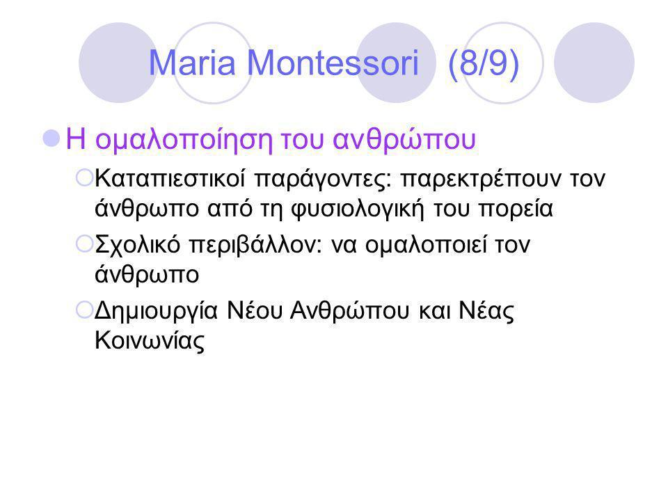 Maria Montessori (8/9)  Η ομαλοποίηση του ανθρώπου  Καταπιεστικοί παράγοντες: παρεκτρέπουν τον άνθρωπο από τη φυσιολογική του πορεία  Σχολικό περιβάλλον: να ομαλοποιεί τον άνθρωπο  Δημιουργία Νέου Ανθρώπου και Νέας Κοινωνίας