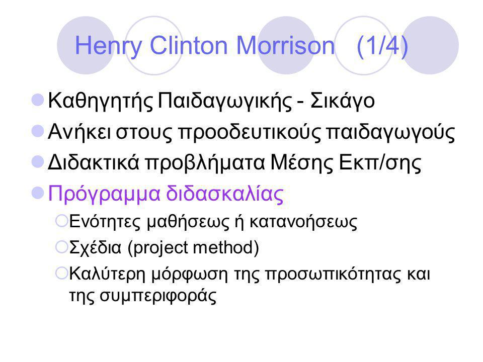 Henry Clinton Morrison (1/4)  Καθηγητής Παιδαγωγικής - Σικάγο  Ανήκει στους προοδευτικούς παιδαγωγούς  Διδακτικά προβλήματα Μέσης Εκπ/σης  Πρόγραμμα διδασκαλίας  Ενότητες μαθήσεως ή κατανοήσεως  Σχέδια (project method)  Καλύτερη μόρφωση της προσωπικότητας και της συμπεριφοράς