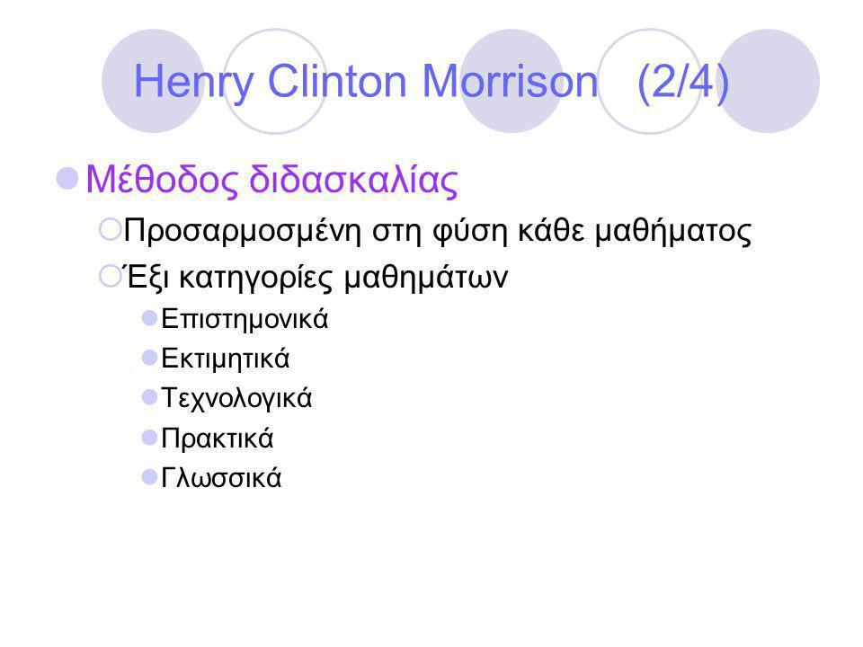 Henry Clinton Morrison (2/4)  Μέθοδος διδασκαλίας  Προσαρμοσμένη στη φύση κάθε μαθήματος  Έξι κατηγορίες μαθημάτων  Επιστημονικά  Εκτιμητικά  Τεχνολογικά  Πρακτικά  Γλωσσικά