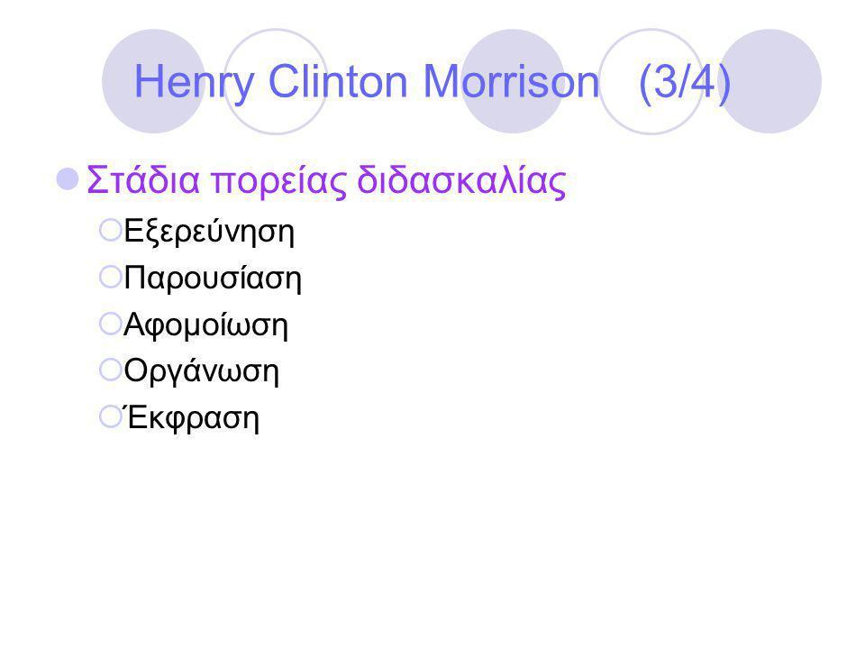Henry Clinton Morrison (3/4)  Στάδια πορείας διδασκαλίας  Εξερεύνηση  Παρουσίαση  Αφομοίωση  Οργάνωση  Έκφραση