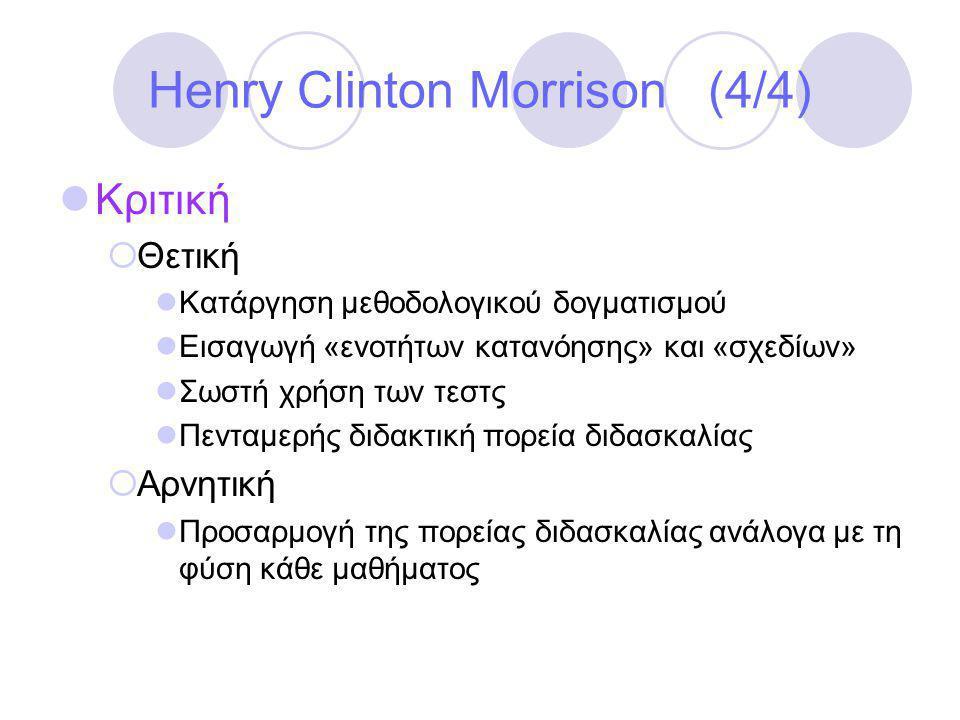 Henry Clinton Morrison (4/4)  Κριτική  Θετική  Κατάργηση μεθοδολογικού δογματισμού  Εισαγωγή «ενοτήτων κατανόησης» και «σχεδίων»  Σωστή χρήση των τεστς  Πενταμερής διδακτική πορεία διδασκαλίας  Αρνητική  Προσαρμογή της πορείας διδασκαλίας ανάλογα με τη φύση κάθε μαθήματος