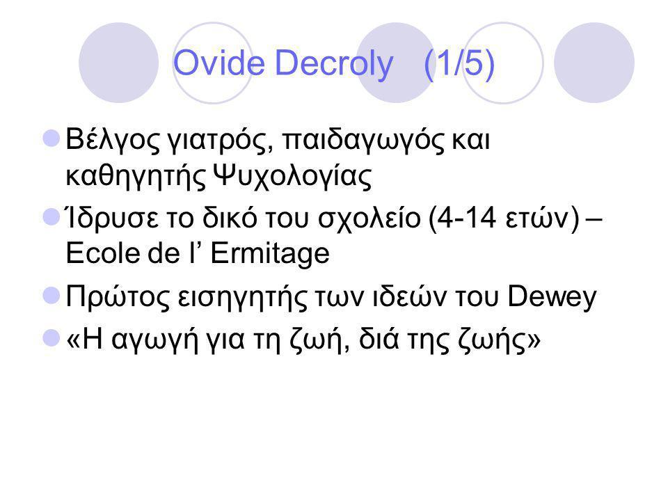 Ovide Decroly (1/5)  Βέλγος γιατρός, παιδαγωγός και καθηγητής Ψυχολογίας  Ίδρυσε το δικό του σχολείο (4-14 ετών) – Ecole de l' Ermitage  Πρώτος εισηγητής των ιδεών του Dewey  «Η αγωγή για τη ζωή, διά της ζωής»
