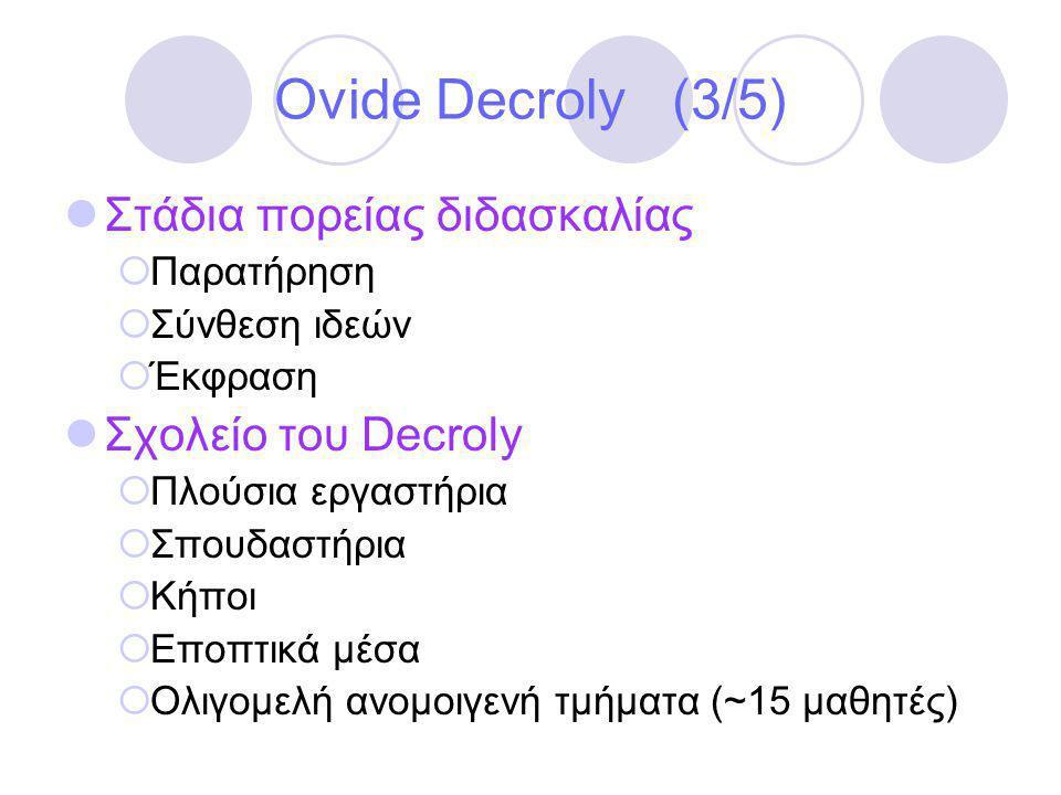 Ovide Decroly (3/5)  Στάδια πορείας διδασκαλίας  Παρατήρηση  Σύνθεση ιδεών  Έκφραση  Σχολείο του Decroly  Πλούσια εργαστήρια  Σπουδαστήρια  Κήποι  Εποπτικά μέσα  Ολιγομελή ανομοιγενή τμήματα (~15 μαθητές)