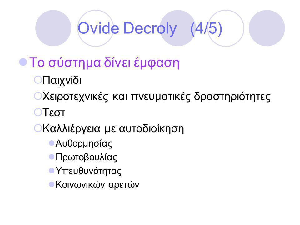 Ovide Decroly (4/5)  Το σύστημα δίνει έμφαση  Παιχνίδι  Χειροτεχνικές και πνευματικές δραστηριότητες  Τεστ  Καλλιέργεια με αυτοδιοίκηση  Αυθορμησίας  Πρωτοβουλίας  Υπευθυνότητας  Κοινωνικών αρετών