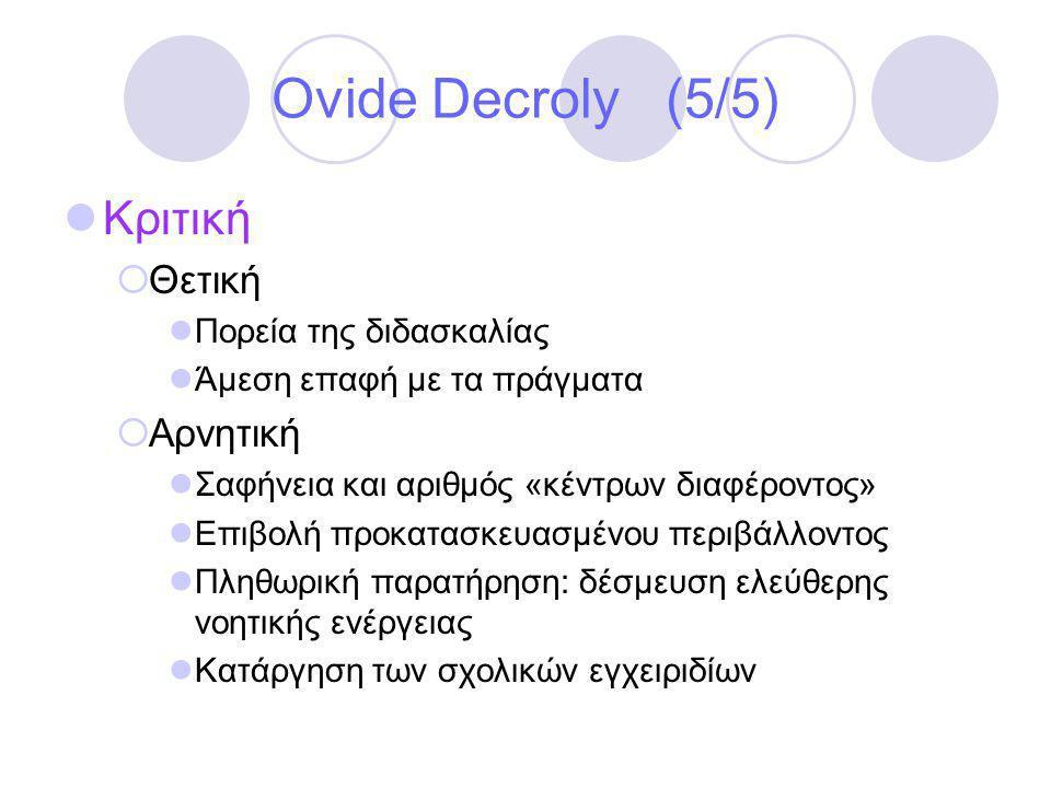 Ovide Decroly (5/5)  Κριτική  Θετική  Πορεία της διδασκαλίας  Άμεση επαφή με τα πράγματα  Αρνητική  Σαφήνεια και αριθμός «κέντρων διαφέροντος»  Επιβολή προκατασκευασμένου περιβάλλοντος  Πληθωρική παρατήρηση: δέσμευση ελεύθερης νοητικής ενέργειας  Κατάργηση των σχολικών εγχειριδίων