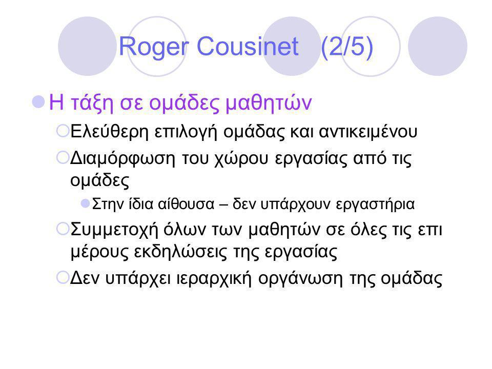 Roger Cousinet (2/5)  Η τάξη σε ομάδες μαθητών  Ελεύθερη επιλογή ομάδας και αντικειμένου  Διαμόρφωση του χώρου εργασίας από τις ομάδες  Στην ίδια αίθουσα – δεν υπάρχουν εργαστήρια  Συμμετοχή όλων των μαθητών σε όλες τις επι μέρους εκδηλώσεις της εργασίας  Δεν υπάρχει ιεραρχική οργάνωση της ομάδας