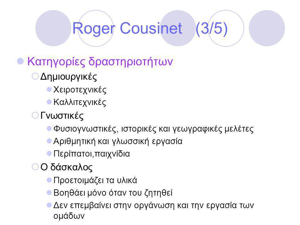 Roger Cousinet (3/5)  Κατηγορίες δραστηριοτήτων  Δημιουργικές  Χειροτεχνικές  Καλλιτεχνικές  Γνωστικές  Φυσιογνωστικές, ιστορικές και γεωγραφικές μελέτες  Αριθμητική και γλωσσική εργασία  Περίπατοι,παιχνίδια  Ο δάσκαλος  Προετοιμάζει τα υλικά  Βοηθάει μόνο όταν του ζητηθεί  Δεν επεμβαίνει στην οργάνωση και την εργασία των ομάδων