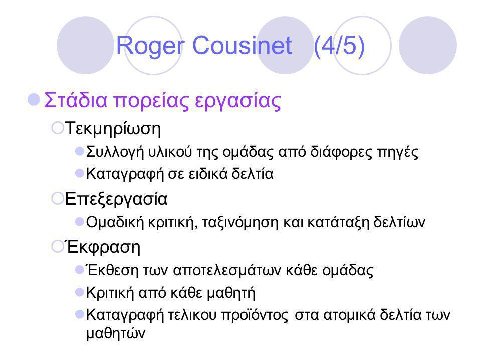 Roger Cousinet (4/5)  Στάδια πορείας εργασίας  Τεκμηρίωση  Συλλογή υλικού της ομάδας από διάφορες πηγές  Καταγραφή σε ειδικά δελτία  Επεξεργασία  Ομαδική κριτική, ταξινόμηση και κατάταξη δελτίων  Έκφραση  Έκθεση των αποτελεσμάτων κάθε ομάδας  Κριτική από κάθε μαθητή  Καταγραφή τελικου προϊόντος στα ατομικά δελτία των μαθητών