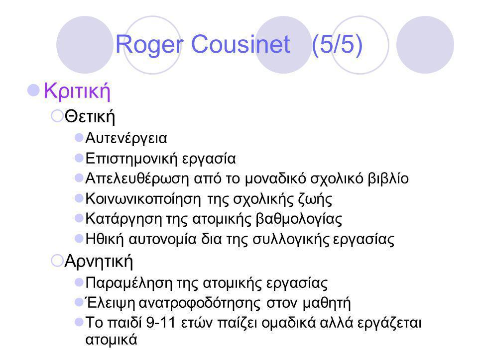 Roger Cousinet (5/5)  Κριτική  Θετική  Αυτενέργεια  Επιστημονική εργασία  Απελευθέρωση από το μοναδικό σχολικό βιβλίο  Κοινωνικοποίηση της σχολικής ζωής  Κατάργηση της ατομικής βαθμολογίας  Ηθική αυτονομία δια της συλλογικής εργασίας  Αρνητική  Παραμέληση της ατομικής εργασίας  Έλειψη ανατροφοδότησης στον μαθητή  Το παιδί 9-11 ετών παίζει ομαδικά αλλά εργάζεται ατομικά