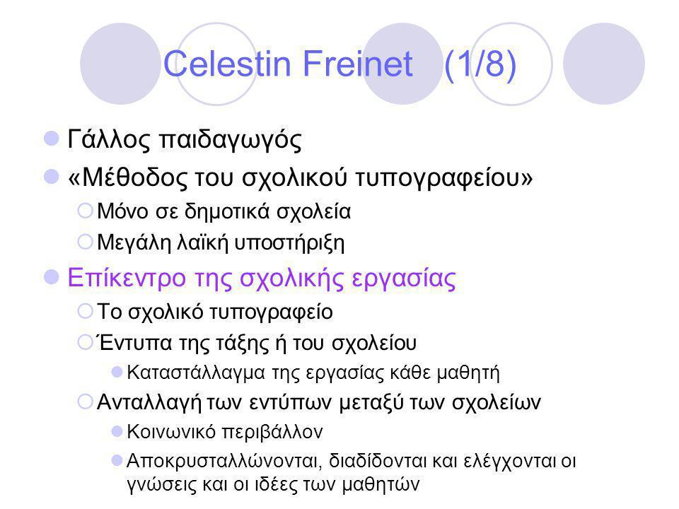 Celestin Freinet (1/8)  Γάλλος παιδαγωγός  «Μέθοδος του σχολικού τυπογραφείου»  Μόνο σε δημοτικά σχολεία  Μεγάλη λαϊκή υποστήριξη  Επίκεντρο της σχολικής εργασίας  Το σχολικό τυπογραφείο  Έντυπα της τάξης ή του σχολείου  Καταστάλλαγμα της εργασίας κάθε μαθητή  Ανταλλαγή των εντύπων μεταξύ των σχολείων  Κοινωνικό περιβάλλον  Αποκρυσταλλώνονται, διαδίδονται και ελέγχονται οι γνώσεις και οι ιδέες των μαθητών