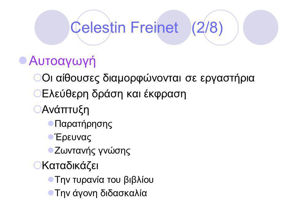 Celestin Freinet (2/8)  Αυτοαγωγή  Οι αίθουσες διαμορφώνονται σε εργαστήρια  Ελεύθερη δράση και έκφραση  Ανάπτυξη  Παρατήρησης  Έρευνας  Ζωντανής γνώσης  Καταδικάζει  Την τυρανία του βιβλίου  Την άγονη διδασκαλία