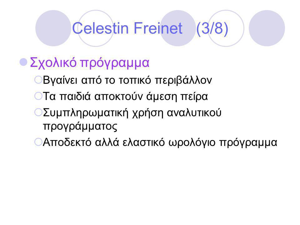 Celestin Freinet (3/8)  Σχολικό πρόγραμμα  Βγαίνει από το τοπικό περιβάλλον  Τα παιδιά αποκτούν άμεση πείρα  Συμπληρωματική χρήση αναλυτικού προγράμματος  Αποδεκτό αλλά ελαστικό ωρολόγιο πρόγραμμα