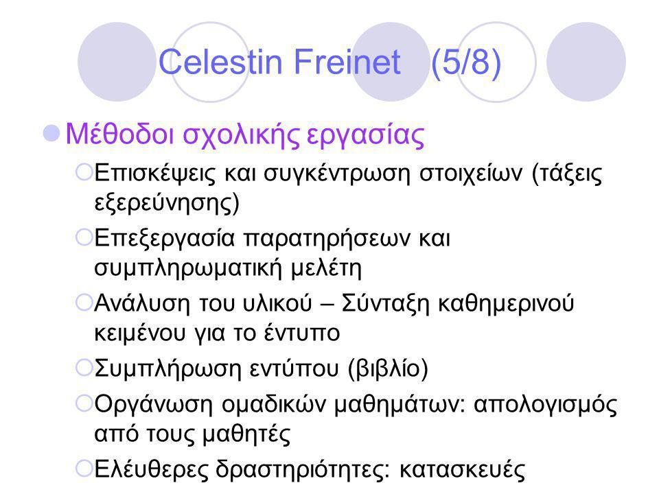Celestin Freinet (5/8)  Μέθοδοι σχολικής εργασίας  Επισκέψεις και συγκέντρωση στοιχείων (τάξεις εξερεύνησης)  Επεξεργασία παρατηρήσεων και συμπληρωματική μελέτη  Ανάλυση του υλικού – Σύνταξη καθημερινού κειμένου για το έντυπο  Συμπλήρωση εντύπου (βιβλίο)  Οργάνωση ομαδικών μαθημάτων: απολογισμός από τους μαθητές  Ελέυθερες δραστηριότητες: κατασκευές