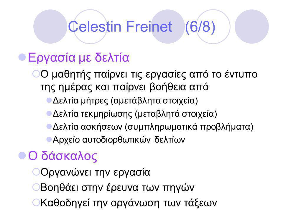 Celestin Freinet (6/8)  Εργασία με δελτία  Ο μαθητής παίρνει τις εργασίες από το έντυπο της ημέρας και παίρνει βοήθεια από  Δελτία μήτρες (αμετάβλητα στοιχεία)  Δελτία τεκμηρίωσης (μεταβλητά στοιχεία)  Δελτία ασκήσεων (συμπληρωματικά προβλήματα)  Αρχείο αυτοδιορθωτικών δελτίων  Ο δάσκαλος  Οργανώνει την εργασία  Βοηθάει στην έρευνα των πηγών  Καθοδηγεί την οργάνωση των τάξεων