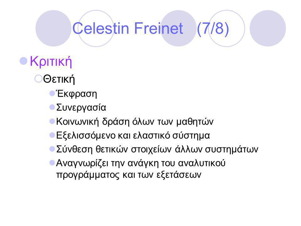 Celestin Freinet (7/8)  Κριτική  Θετική  Έκφραση  Συνεργασία  Κοινωνική δράση όλων των μαθητών  Εξελισσόμενο και ελαστικό σύστημα  Σύνθεση θετικών στοιχείων άλλων συστημάτων  Αναγνωρίζει την ανάγκη του αναλυτικού προγράμματος και των εξετάσεων