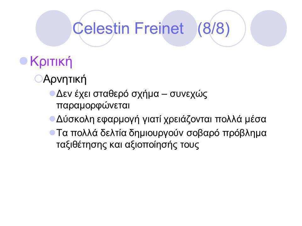 Celestin Freinet (8/8)  Κριτική  Αρνητική  Δεν έχει σταθερό σχήμα – συνεχώς παραμορφώνεται  Δύσκολη εφαρμογή γιατί χρειάζονται πολλά μέσα  Τα πολλά δελτία δημιουργούν σοβαρό πρόβλημα ταξιθέτησης και αξιοποίησής τους