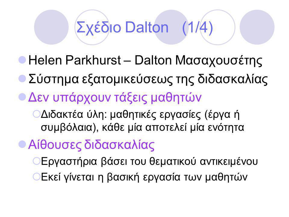 Σχέδιο Dalton (1/4)  Helen Parkhurst – Dalton Μασαχουσέτης  Σύστημα εξατομικεύσεως της διδασκαλίας  Δεν υπάρχουν τάξεις μαθητών  Διδακτέα ύλη: μαθητικές εργασίες (έργα ή συμβόλαια), κάθε μία αποτελεί μία ενότητα  Αίθουσες διδασκαλίας  Εργαστήρια βάσει του θεματικού αντικειμένου  Εκεί γίνεται η βασική εργασία των μαθητών