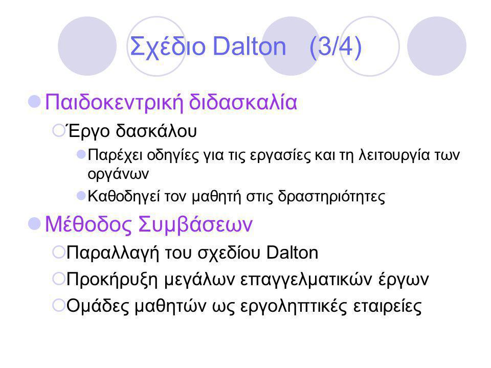 Σχέδιο Dalton (3/4)  Παιδοκεντρική διδασκαλία  Έργο δασκάλου  Παρέχει οδηγίες για τις εργασίες και τη λειτουργία των οργάνων  Καθοδηγεί τον μαθητή στις δραστηριότητες  Μέθοδος Συμβάσεων  Παραλλαγή του σχεδίου Dalton  Προκήρυξη μεγάλων επαγγελματικών έργων  Ομάδες μαθητών ως εργοληπτικές εταιρείες