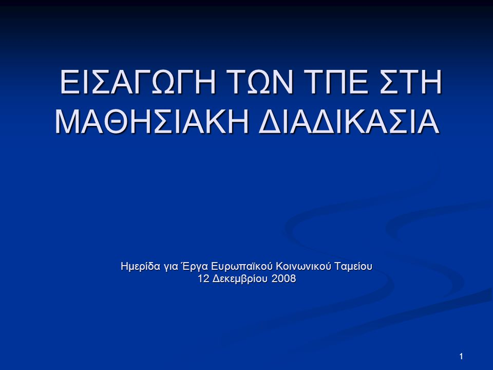 ΕΙΣΑΓΩΓΗ ΤΩΝ ΤΠΕ ΣΤΗ ΜΑΘΗΣΙΑΚΗ ΔΙΑΔΙΚΑΣΙΑ Ημερίδα για Έργα Ευρωπαϊκού Κοινωνικού Ταμείου 12 Δεκεμβρίου 2008 ΕΙΣΑΓΩΓΗ ΤΩΝ ΤΠΕ ΣΤΗ ΜΑΘΗΣΙΑΚΗ ΔΙΑΔΙΚΑΣΙΑ Ημερίδα για Έργα Ευρωπαϊκού Κοινωνικού Ταμείου 12 Δεκεμβρίου 2008 1