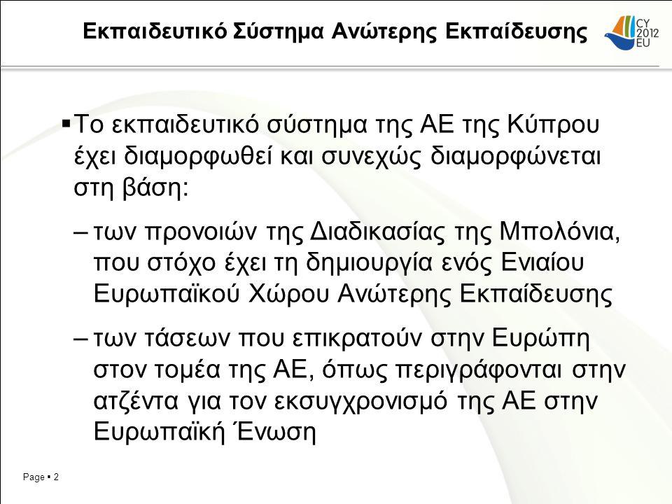 Page  2 Εκπαιδευτικό Σύστημα Ανώτερης Εκπαίδευσης  Το εκπαιδευτικό σύστημα της ΑΕ της Κύπρου έχει διαμορφωθεί και συνεχώς διαμορφώνεται στη βάση: –των προνοιών της Διαδικασίας της Μπολόνια, που στόχο έχει τη δημιουργία ενός Ενιαίου Ευρωπαϊκού Χώρου Ανώτερης Εκπαίδευσης –των τάσεων που επικρατούν στην Ευρώπη στον τομέα της ΑΕ, όπως περιγράφονται στην ατζέντα για τον εκσυγχρονισμό της ΑΕ στην Ευρωπαϊκή Ένωση