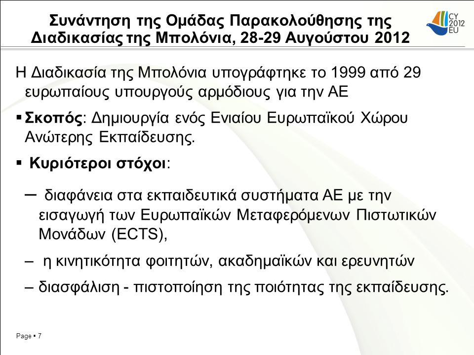 Page  7 Συνάντηση της Ομάδας Παρακολούθησης της Διαδικασίας της Μπολόνια, 28-29 Αυγούστου 2012 H Διαδικασία της Μπολόνια υπογράφτηκε το 1999 από 29 ευρωπαίους υπουργούς αρμόδιους για την ΑΕ  Σκοπός: Δημιουργία ενός Ενιαίου Ευρωπαϊκού Χώρου Ανώτερης Εκπαίδευσης.