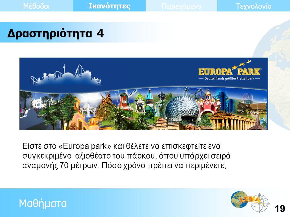 Μαθήματα Ικανότητες 19 ΤεχνολογίαΜέθοδοιΠεριεχόμενο Είστε στο «Europa park» και θέλετε να επισκεφτείτε ένα συγκεκριμένο αξιοθέατο του πάρκου, όπου υπά