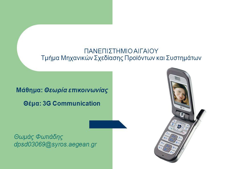 ΠΑΝΕΠΙΣΤΗΜΙΟ ΑΙΓΑΙΟΥ Τμήμα Μηχανικών Σχεδίασης Προϊόντων και Συστημάτων Μάθημα: Θεωρία επικοινωνίας Θέμα: 3G Communication Θωμάς Φωτιάδης dpsd03069@syros.aegean.gr