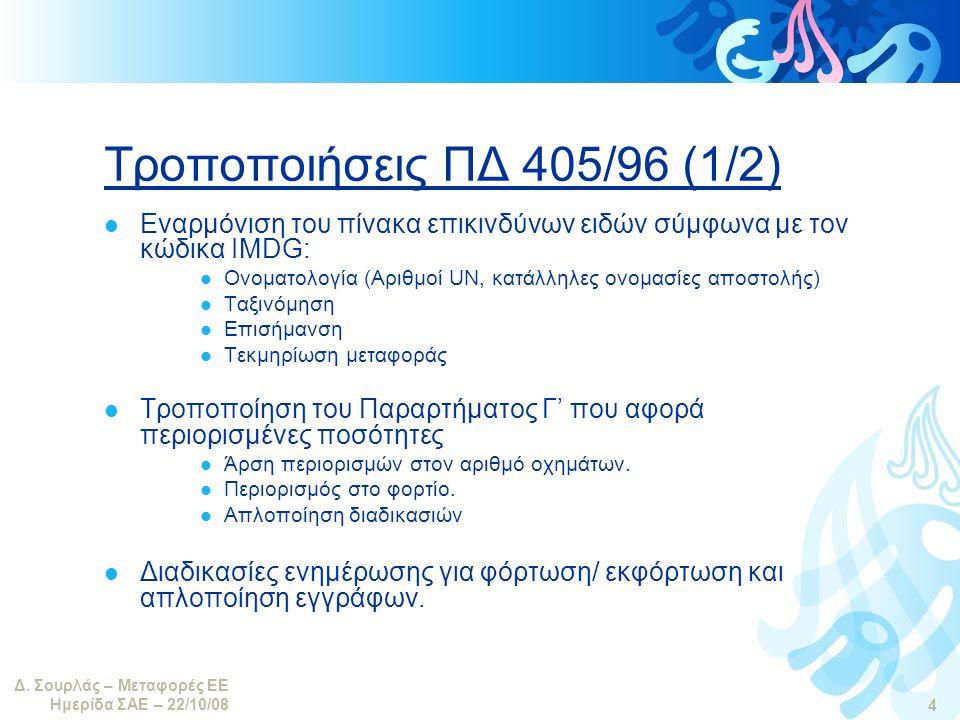 Δ. Σουρλάς – Μεταφορές ΕΕ Ημερίδα ΣΑΕ – 22/10/08 4 Τροποποιήσεις ΠΔ 405/96 (1/2)  Εναρμόνιση του πίνακα επικινδύνων ειδών σύμφωνα με τον κώδικα IMDG: