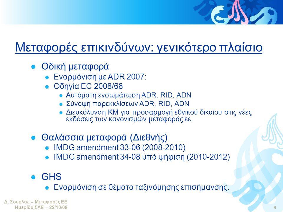 Δ. Σουρλάς – Μεταφορές ΕΕ Ημερίδα ΣΑΕ – 22/10/08 6 Μεταφορές επικινδύνων: γενικότερο πλαίσιο  Οδική μεταφορά  Εναρμόνιση με ADR 2007:  Οδηγία EC 20