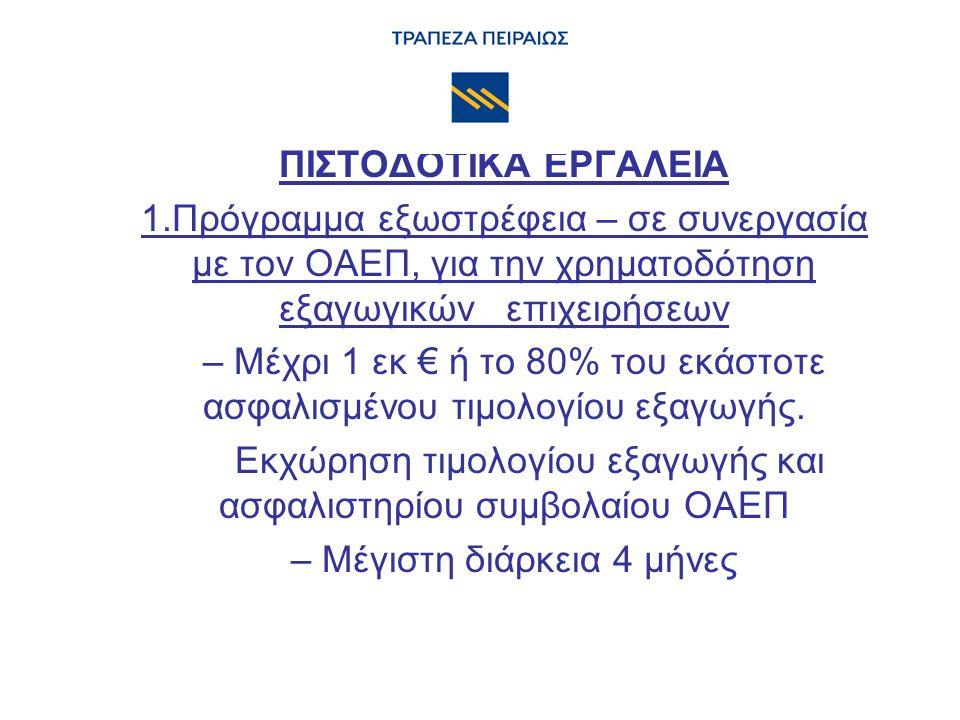 ΠΙΣΤΟΔΟΤΙΚΑ ΕΡΓΑΛΕΙΑ 1.Πρόγραμμα εξωστρέφεια – σε συνεργασία με τον ΟΑΕΠ, για την χρηματοδότηση εξαγωγικών επιχειρήσεων – Μέχρι 1 εκ € ή το 80% του εκάστοτε ασφαλισμένου τιμολογίου εξαγωγής.