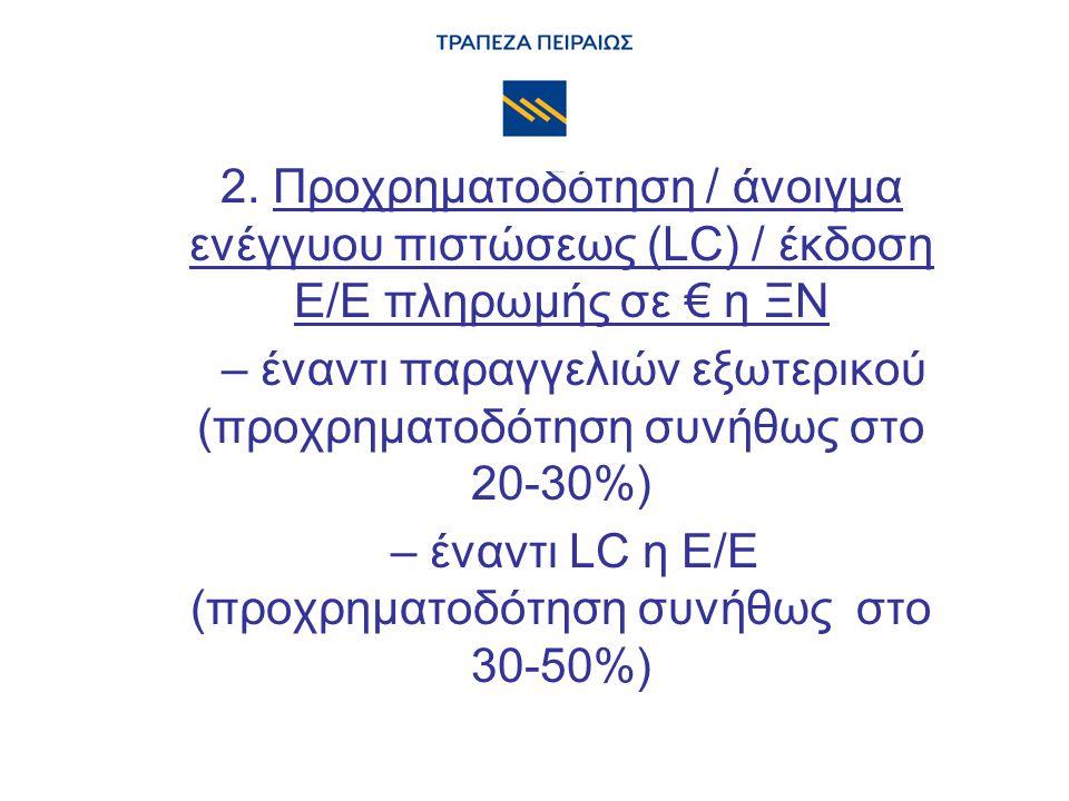2. Προχρηματοδότηση / άνοιγμα ενέγγυου πιστώσεως (LC) / έκδοση Ε/Ε πληρωμής σε € η ΞΝ – έναντι παραγγελιών εξωτερικού (προχρηματοδότηση συνήθως στο 20
