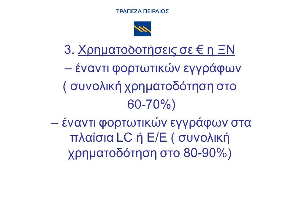 3. Χρηματοδοτήσεις σε € η ΞΝ – έναντι φορτωτικών εγγράφων ( συνολική χρηματοδότηση στο 60-70%) – έναντι φορτωτικών εγγράφων στα πλαίσια LC ή Ε/Ε ( συν