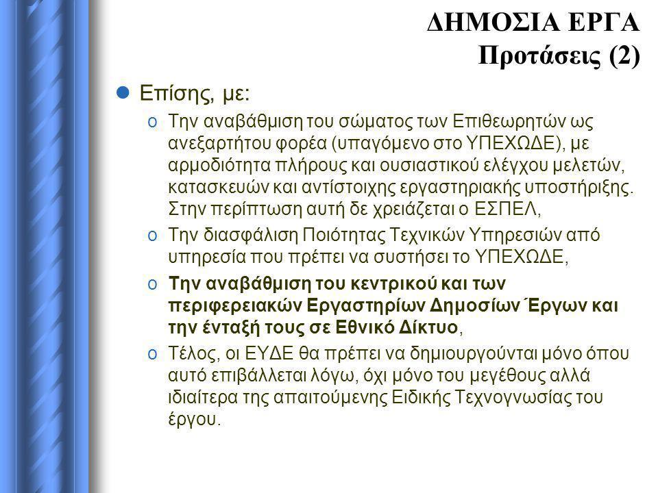 ΔΗΜΟΣΙΑ ΕΡΓΑ Προτάσεις (2)  Επίσης, με: oΤην αναβάθμιση του σώματος των Επιθεωρητών ως ανεξαρτήτου φορέα (υπαγόμενο στο ΥΠΕΧΩΔΕ), με αρμοδιότητα πλήρους και ουσιαστικού ελέγχου μελετών, κατασκευών και αντίστοιχης εργαστηριακής υποστήριξης.