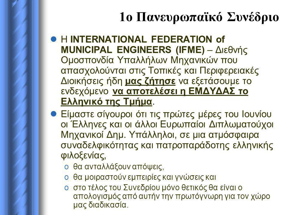 1ο Πανευρωπαϊκό Συνέδριο  Η INTERNATIONAL FEDERATION of MUNICIPAL ENGINEERS (ΙFME) – Διεθνής Ομοσπονδία Υπαλλήλων Μηχανικών που απασχολούνται στις Τοπικές και Περιφερειακές Διοικήσεις ήδη μας ζήτησε να εξετάσουμε το ενδεχόμενο να αποτελέσει η ΕΜΔΥΔΑΣ το Ελληνικό της Τμήμα.
