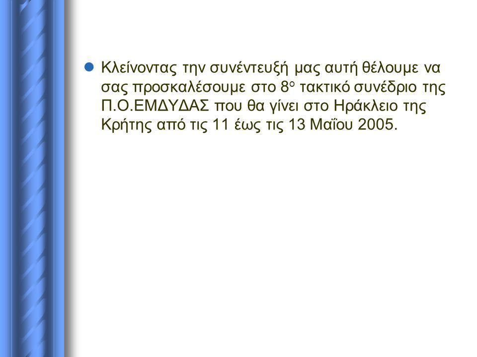  Κλείνοντας την συνέντευξή μας αυτή θέλουμε να σας προσκαλέσουμε στο 8 ο τακτικό συνέδριο της Π.Ο.ΕΜΔΥΔΑΣ που θα γίνει στο Ηράκλειο της Κρήτης από τις 11 έως τις 13 Μαΐου 2005.