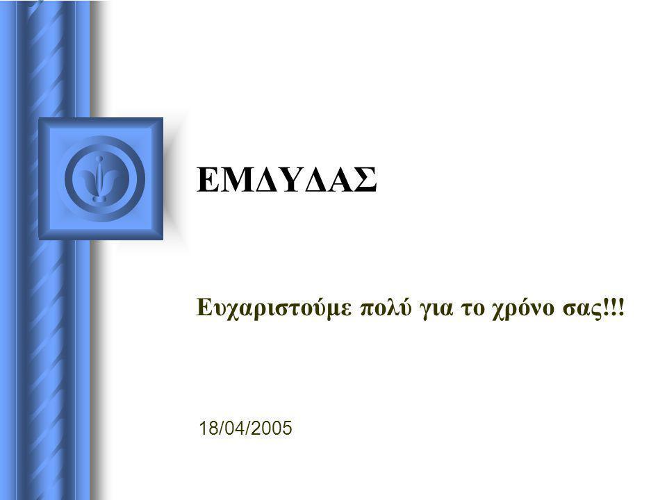 ΕΜΔΥΔΑΣ Ευχαριστούμε πολύ για το χρόνο σας!!! 18/04/2005